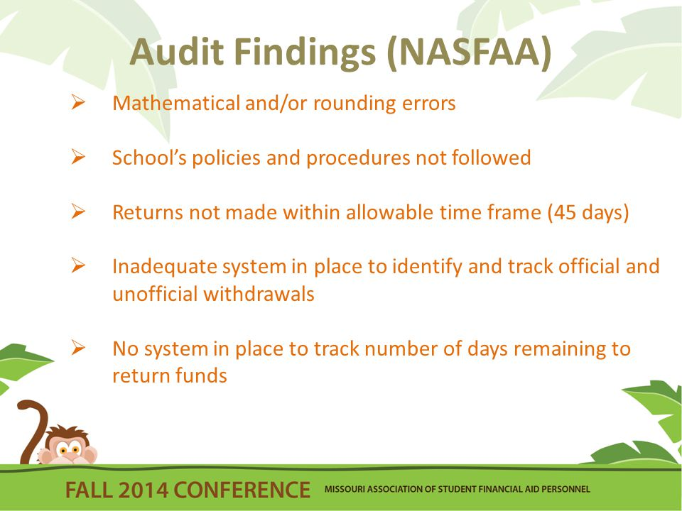 Audit Findings (NASFAA)  Mathematical and/or rounding errors  School's policies and procedures not followed  Returns not made within allowable time frame (45 days)  Inadequate system in place to identify and track official and unofficial withdrawals  No system in place to track number of days remaining to return funds