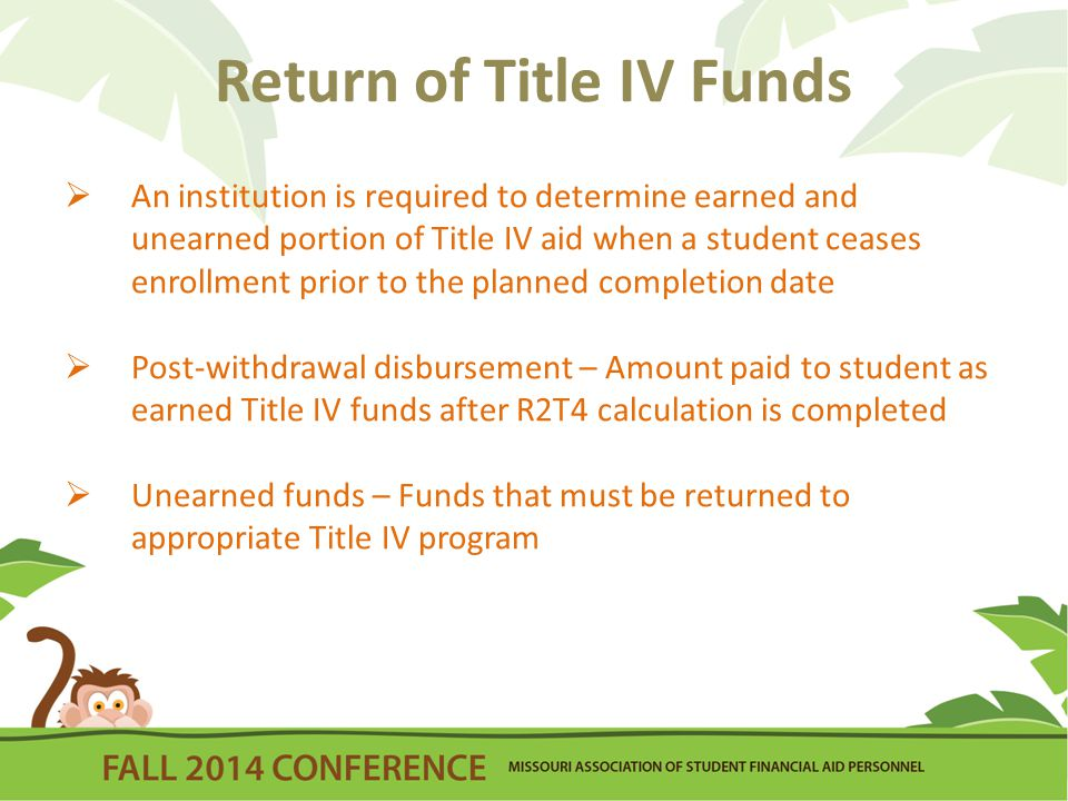 Return of Title IV Funds  Title IV recipient:  Student who actually received a disbursement of Title IV grant or loans funds, or who met the qualifications for a late disbursement of Title IV funds [R2T4 does not apply to Federal Work-Study (FWS)]  If student never began attendance, R2T4 does not apply (all Title IV aid must be cancelled)