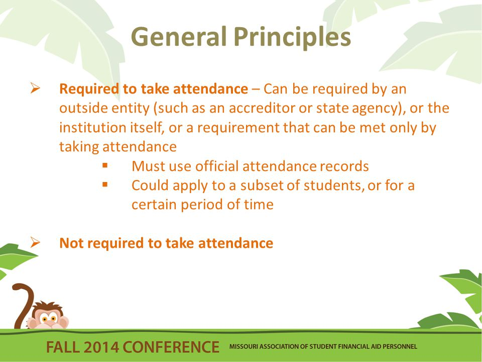 General Principles  Required to take attendance – Can be required by an outside entity (such as an accreditor or state agency), or the institution itself, or a requirement that can be met only by taking attendance  Must use official attendance records  Could apply to a subset of students, or for a certain period of time  Not required to take attendance