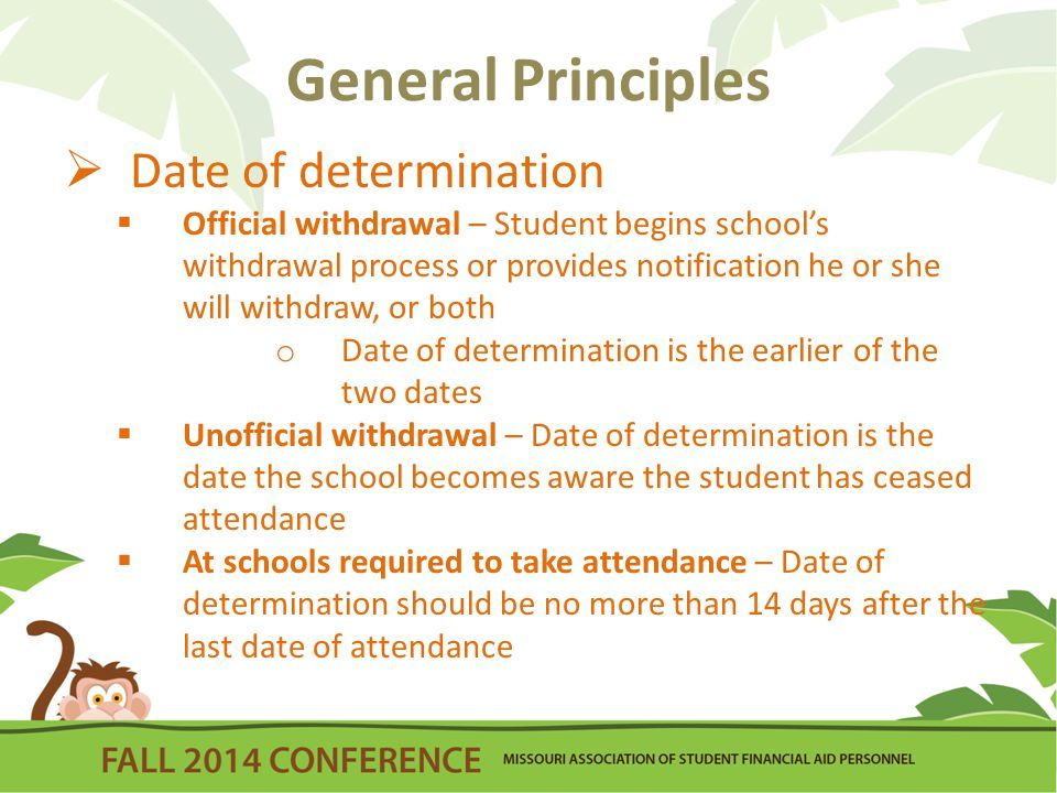 General Principles  Date of determination  Official withdrawal – Student begins school's withdrawal process or provides notification he or she will withdraw, or both o Date of determination is the earlier of the two dates  Unofficial withdrawal – Date of determination is the date the school becomes aware the student has ceased attendance  At schools required to take attendance – Date of determination should be no more than 14 days after the last date of attendance