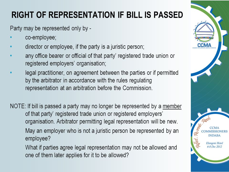 RIGHT OF REPRESENTATION IF BILL IS PASSED Party may be represented only by - co-employee; director or employee, if the party is a juristic person; any office bearer or official of that party' registered trade union or registered employers' organisation; legal practitioner, on agreement between the parties or if permitted by the arbitrator in accordance with the rules regulating representation at an arbitration before the Commission.