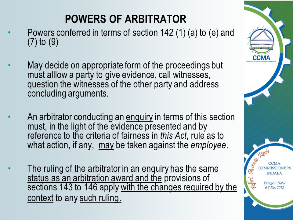 POWERS OF ARBITRATOR Powers conferred in terms of section 142 (1) (a) to (e) and (7) to (9) May decide on appropriate form of the proceedings but must alllow a party to give evidence, call witnesses, question the witnesses of the other party and address concluding arguments.