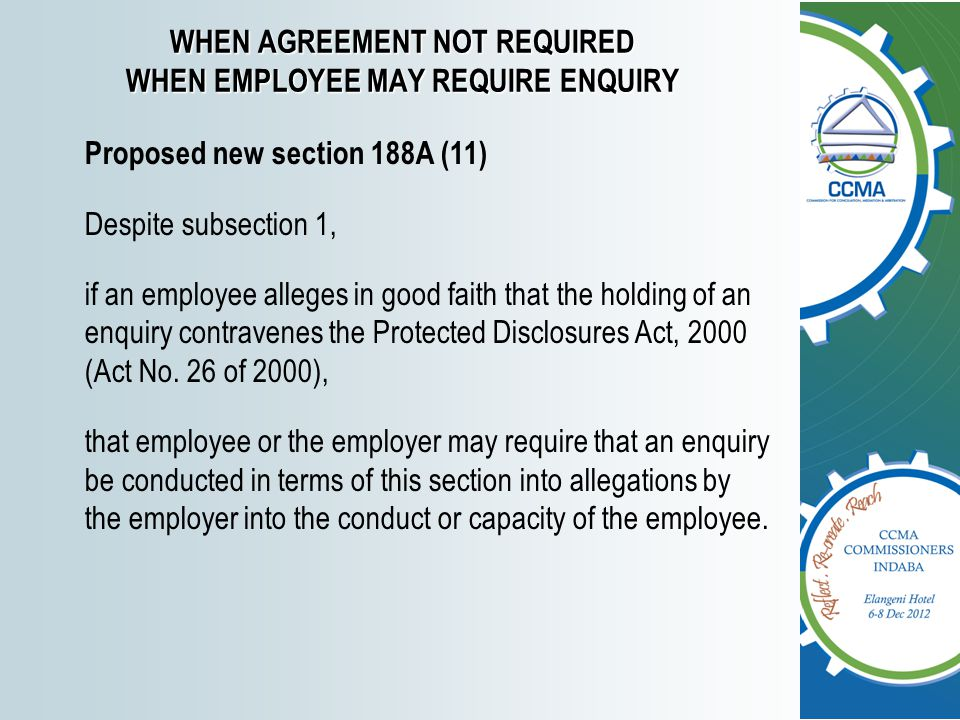 WHEN AGREEMENT NOT REQUIRED WHEN EMPLOYEE MAY REQUIRE ENQUIRY Proposed new section 188A (11) Despite subsection 1, if an employee alleges in good faith that the holding of an enquiry contravenes the Protected Disclosures Act, 2000 (Act No.