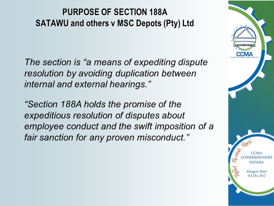 PURPOSE OF SECTION 188A SATAWU and others v MSC Depots (Pty) Ltd The section is a means of expediting dispute resolution by avoiding duplication between internal and external hearings. Section 188A holds the promise of the expeditious resolution of disputes about employee conduct and the swift imposition of a fair sanction for any proven misconduct.