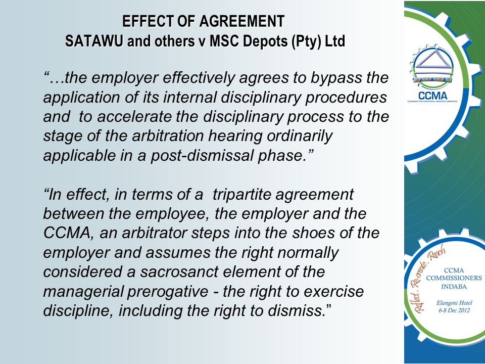 EFFECT OF AGREEMENT SATAWU and others v MSC Depots (Pty) Ltd …the employer effectively agrees to bypass the application of its internal disciplinary procedures and to accelerate the disciplinary process to the stage of the arbitration hearing ordinarily applicable in a post-dismissal phase. In effect, in terms of a tripartite agreement between the employee, the employer and the CCMA, an arbitrator steps into the shoes of the employer and assumes the right normally considered a sacrosanct element of the managerial prerogative - the right to exercise discipline, including the right to dismiss.