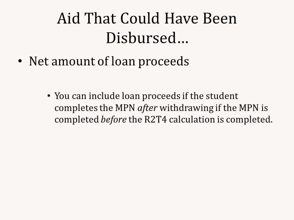 Aid That Could Have Been Disbursed… Net amount of loan proceeds You can include loan proceeds if the student completes the MPN after withdrawing if the MPN is completed before the R2T4 calculation is completed.