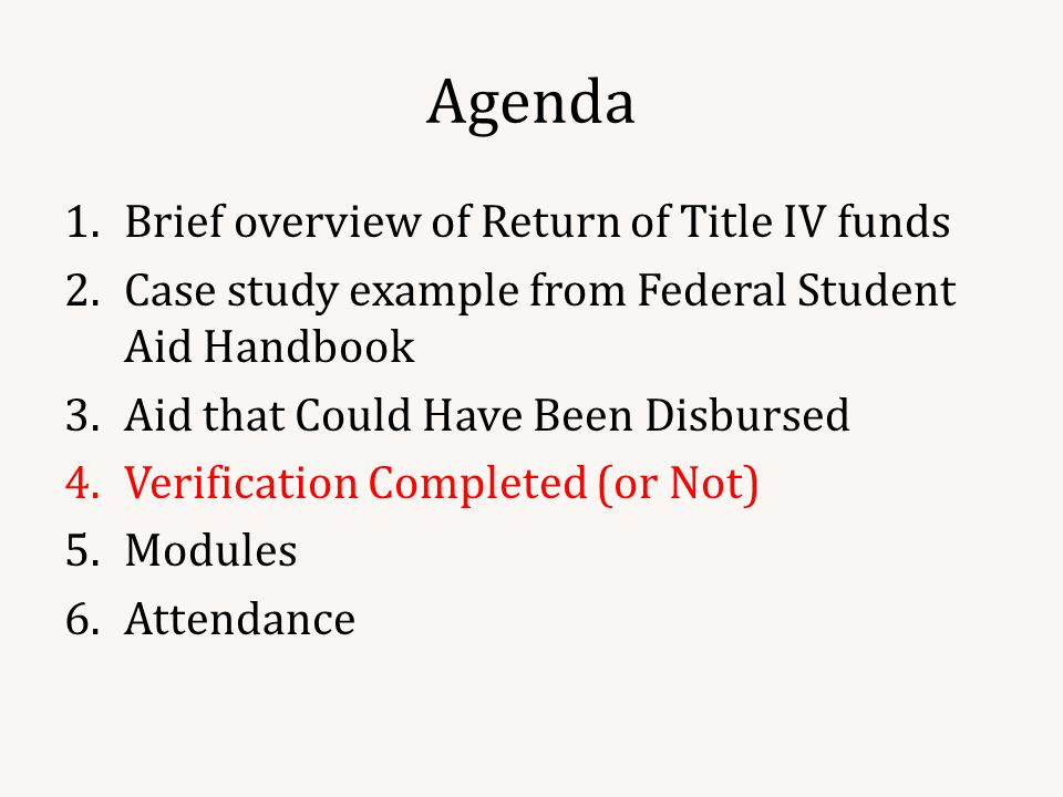 Agenda 1.Brief overview of Return of Title IV funds 2.Case study example from Federal Student Aid Handbook 3.Aid that Could Have Been Disbursed 4.Verification Completed (or Not) 5.Modules 6.Attendance