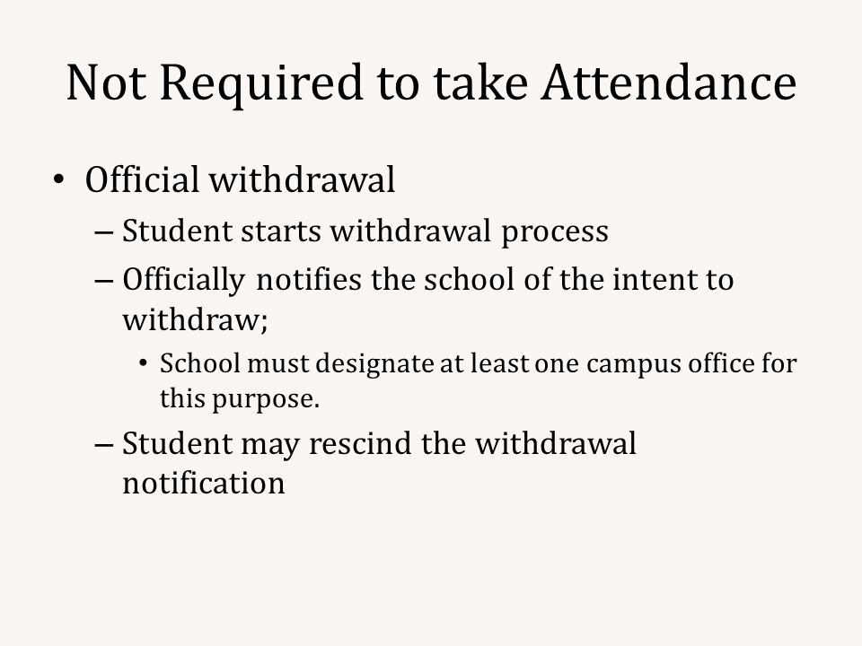 Not Required to take Attendance Official withdrawal – Student starts withdrawal process – Officially notifies the school of the intent to withdraw; School must designate at least one campus office for this purpose.