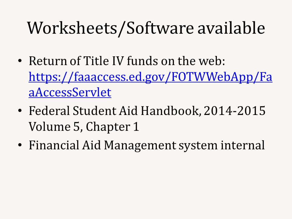 Worksheets/Software available Return of Title IV funds on the web:   aAccessServlet   aAccessServlet Federal Student Aid Handbook, Volume 5, Chapter 1 Financial Aid Management system internal