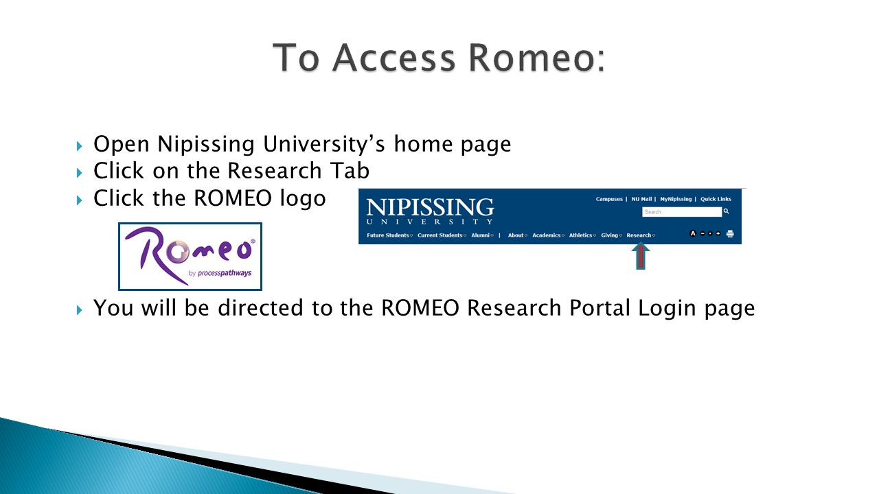  Open Nipissing University's home page  Click on the Research Tab  Click the ROMEO logo  You will be directed to the ROMEO Research Portal Login page