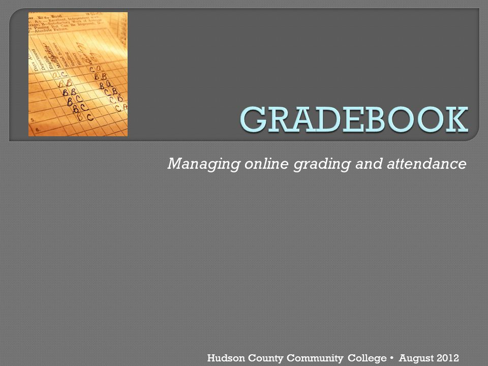 Hudson County Community College August 2012 Managing online grading and attendance