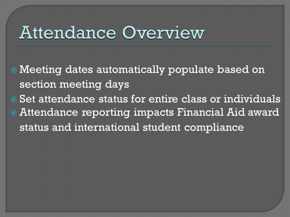  Meeting dates automatically populate based on section meeting days  Set attendance status for entire class or individuals  Attendance reporting impacts Financial Aid award status and international student compliance