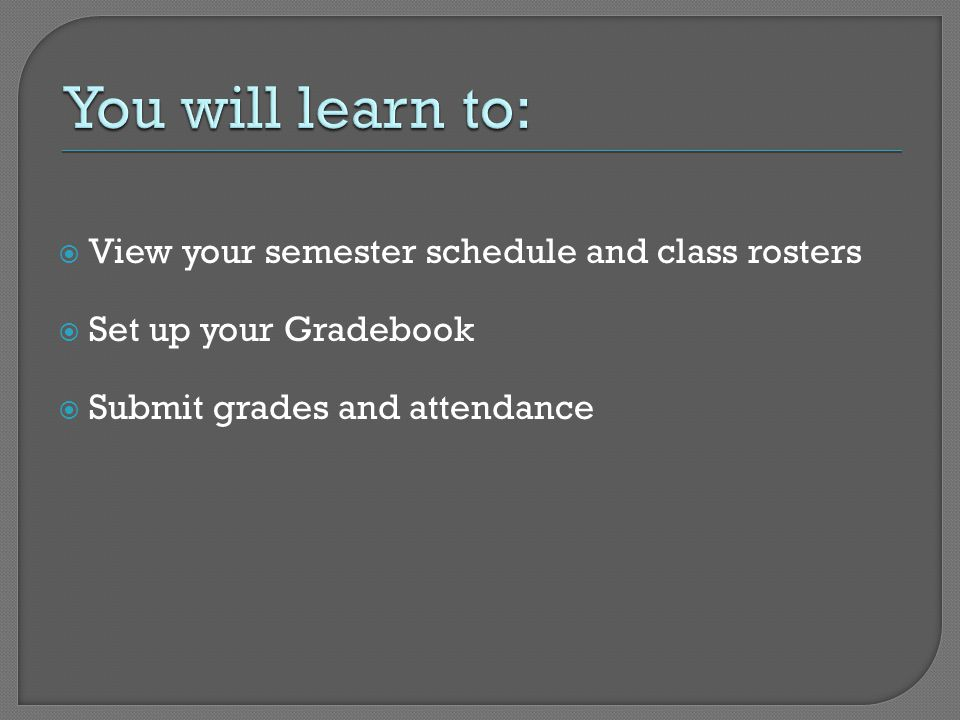  View your semester schedule and class rosters  Set up your Gradebook  Submit grades and attendance
