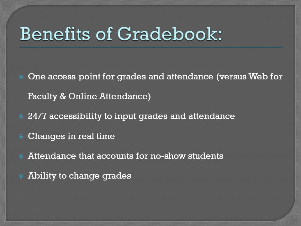 One access point for grades and attendance (versus Web for Faculty & Online Attendance)  24/7 accessibility to input grades and attendance  Changes in real time  Attendance that accounts for no-show students  Ability to change grades