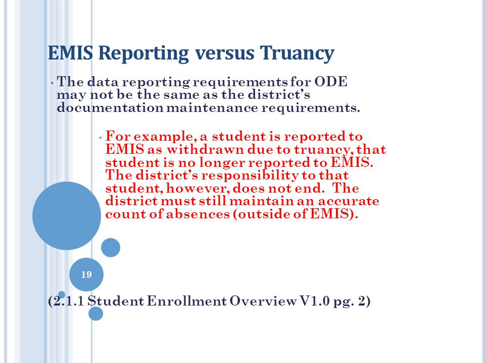 EMIS Reporting versus Truancy The data reporting requirements for ODE may not be the same as the district's documentation maintenance requirements. Fo