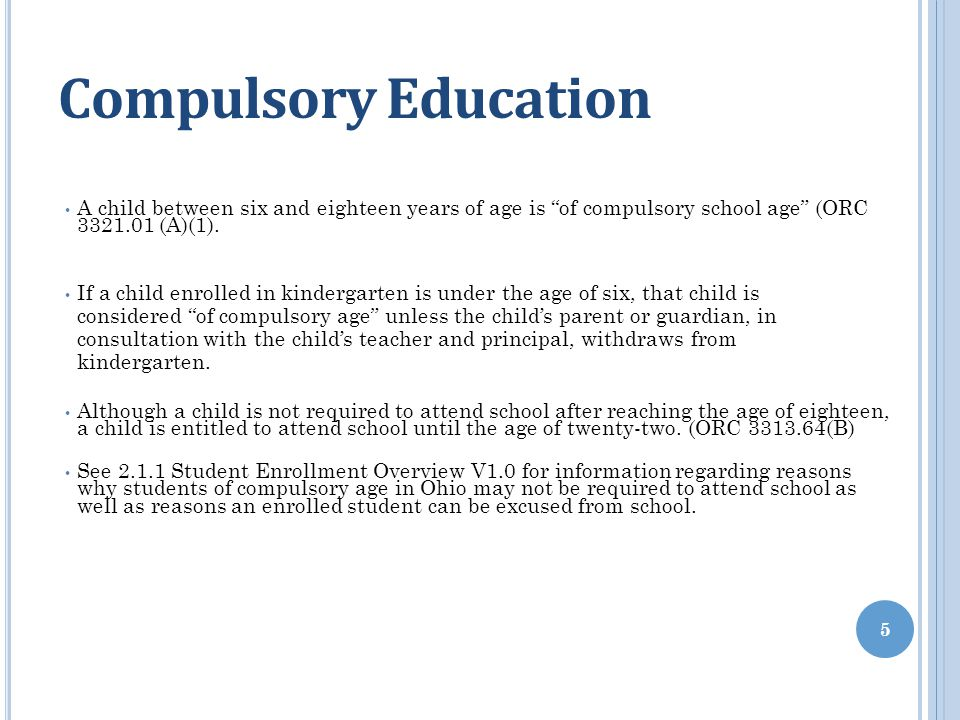 """Compulsory Education A child between six and eighteen years of age is """"of compulsory school age"""" (ORC 3321.01 (A)(1). If a child enrolled in kindergar"""