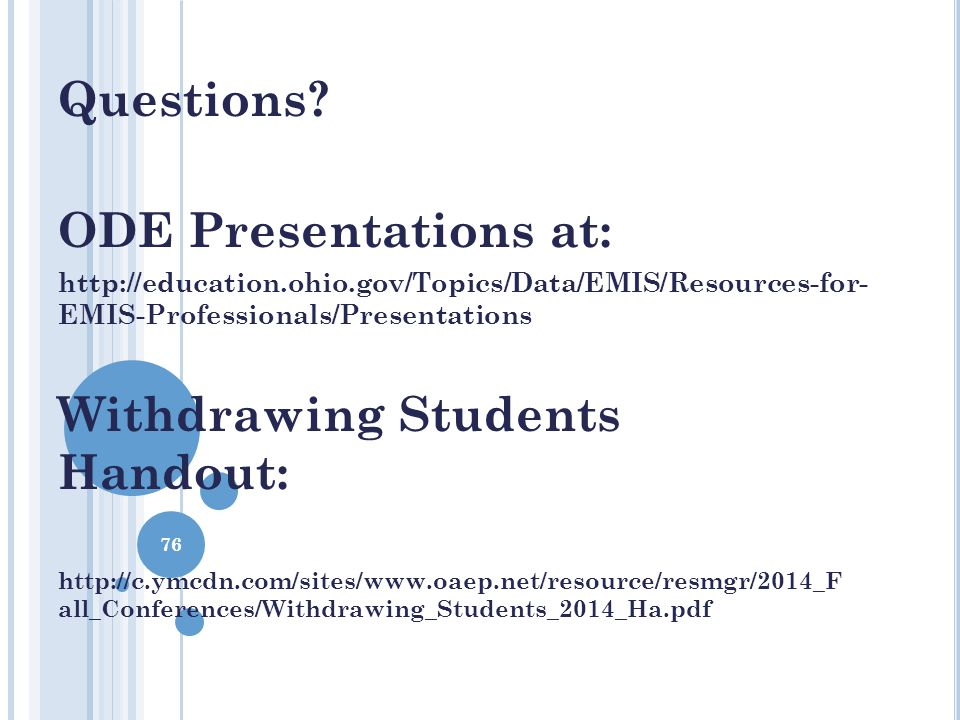 Questions? ODE Presentations at: http://education.ohio.gov/Topics/Data/EMIS/Resources-for- EMIS-Professionals/Presentations Withdrawing Students Hando