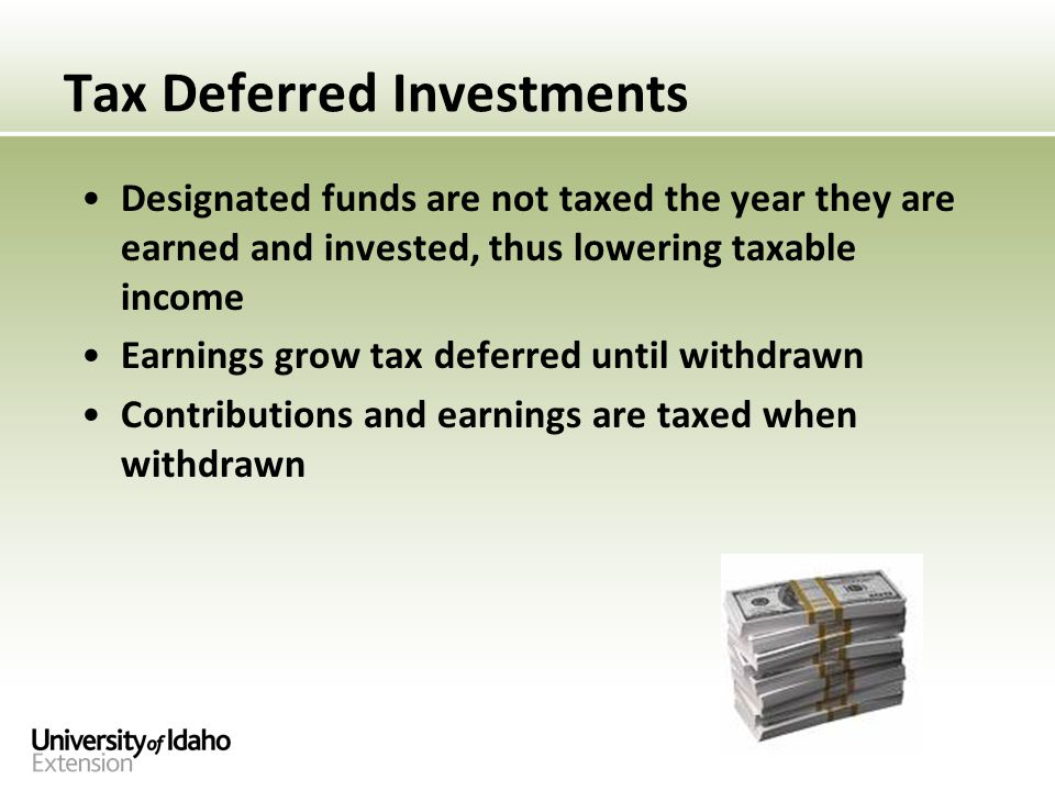 Tax Deferred Investments Designated funds are not taxed the year they are earned and invested, thus lowering taxable income Earnings grow tax deferred until withdrawn Contributions and earnings are taxed when withdrawn