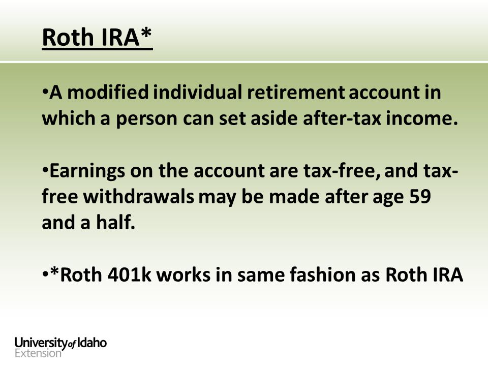 Roth IRA* A modified individual retirement account in which a person can set aside after-tax income.