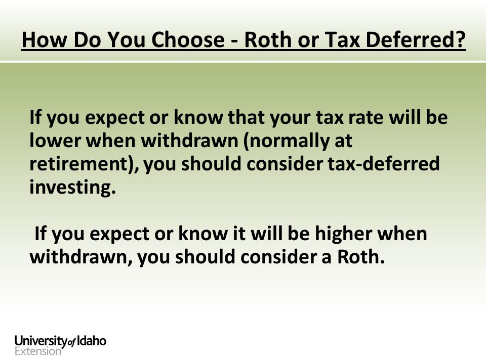 If you expect or know that your tax rate will be lower when withdrawn (normally at retirement), you should consider tax-deferred investing.