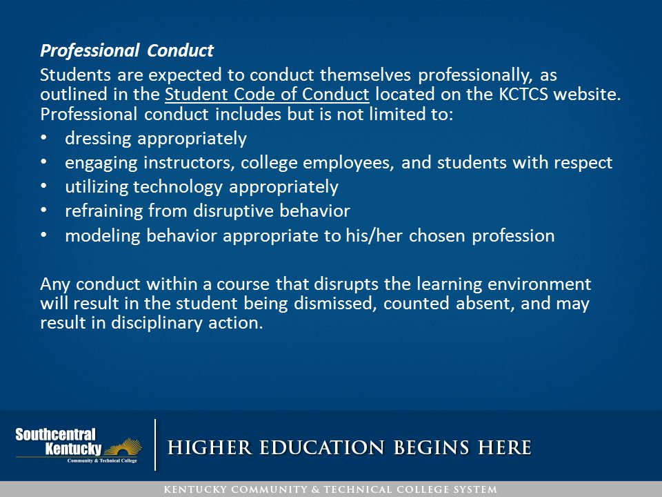 Professional Conduct Students are expected to conduct themselves professionally, as outlined in the Student Code of Conduct located on the KCTCS websi