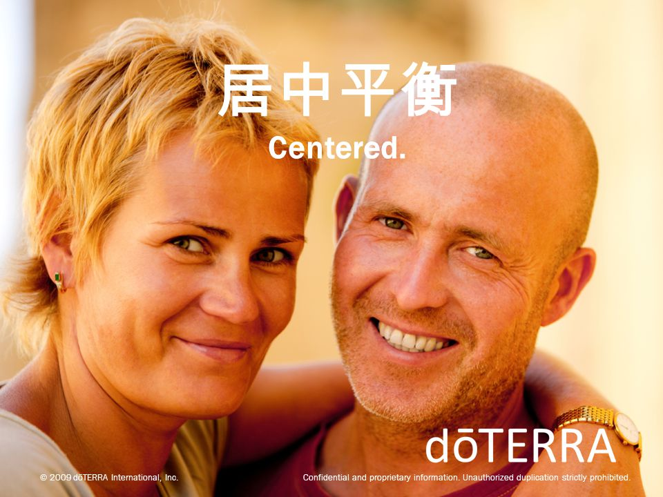 © 2009 dōTERRA International, Inc. Confidential and proprietary information. Unauthorized duplication strictly prohibited. 居中平衡 Centered.