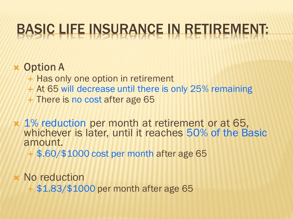  Option A  Has only one option in retirement  At 65 will decrease until there is only 25% remaining  There is no cost after age 65  1% reduction per month at retirement or at 65, whichever is later, until it reaches 50% of the Basic amount.