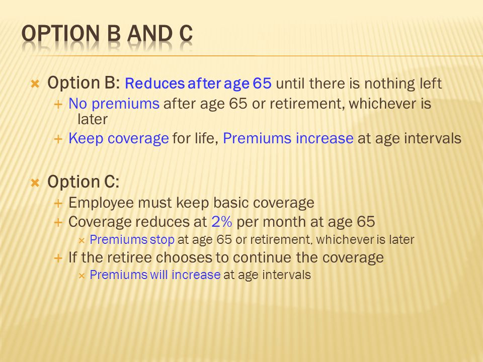  Option B: Reduces after age 65 until there is nothing left  No premiums after age 65 or retirement, whichever is later  Keep coverage for life, Pr