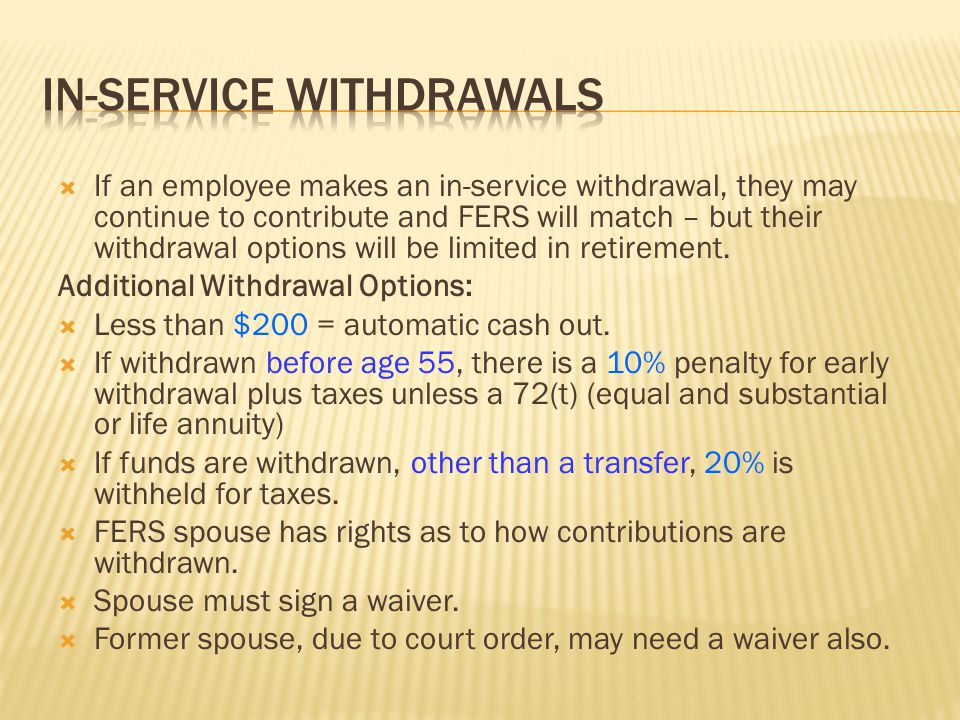  If an employee makes an in-service withdrawal, they may continue to contribute and FERS will match – but their withdrawal options will be limited in
