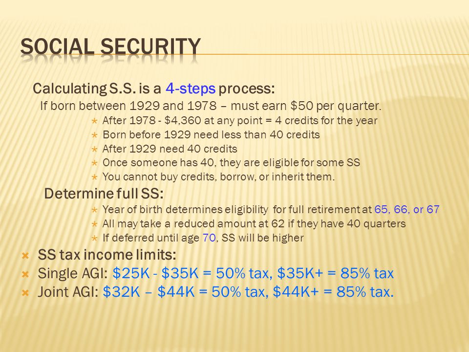 Calculating S.S. is a 4-steps process: If born between 1929 and 1978 – must earn $50 per quarter.  After 1978 - $4,360 at any point = 4 credits for t