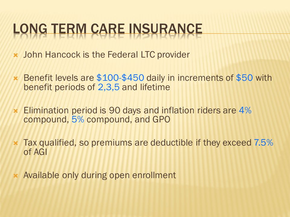  John Hancock is the Federal LTC provider  Benefit levels are $100-$450 daily in increments of $50 with benefit periods of 2,3,5 and lifetime  Elim