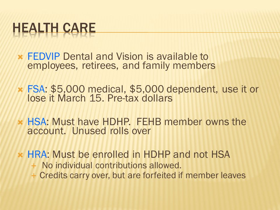  FEDVIP Dental and Vision is available to employees, retirees, and family members  FSA: $5,000 medical, $5,000 dependent, use it or lose it March 15