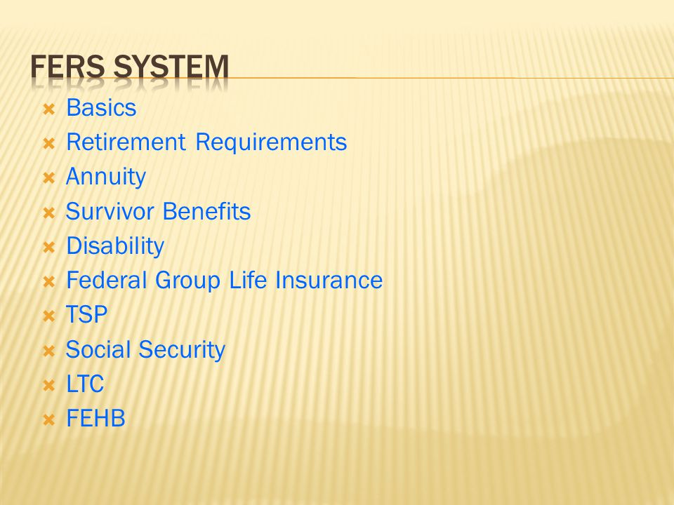  Basics  Retirement Requirements  Annuity  Survivor Benefits  Disability  Federal Group Life Insurance  TSP  Social Security  LTC  FEHB