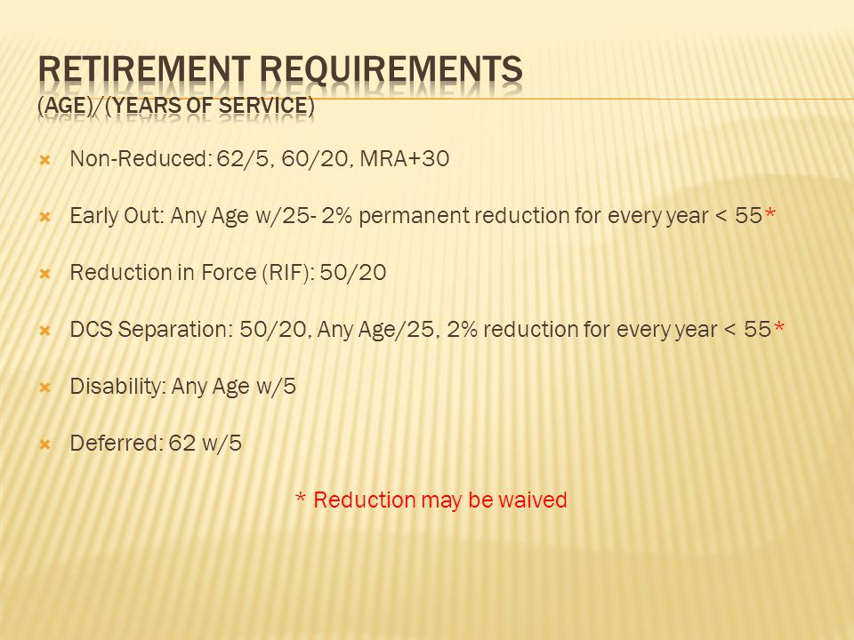  Non-Reduced: 62/5, 60/20, MRA+30  Early Out: Any Age w/25- 2% permanent reduction for every year < 55*  Reduction in Force (RIF): 50/20  DCS Separation: 50/20, Any Age/25, 2% reduction for every year < 55*  Disability: Any Age w/5  Deferred: 62 w/5 * Reduction may be waived