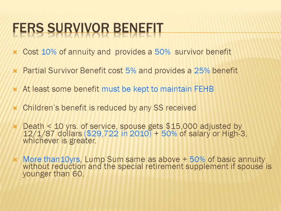 Cost 10% of annuity and provides a 50% survivor benefit  Partial Survivor Benefit cost 5% and provides a 25% benefit  At least some benefit must b