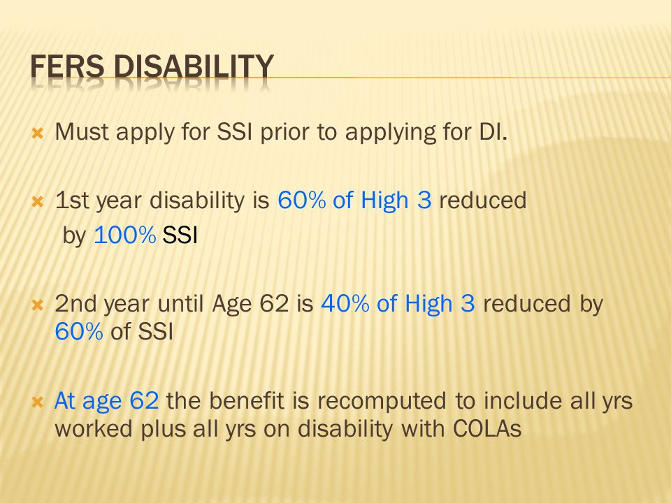  Must apply for SSI prior to applying for DI.  1st year disability is 60% of High 3 reduced by 100% SSI  2nd year until Age 62 is 40% of High 3 red