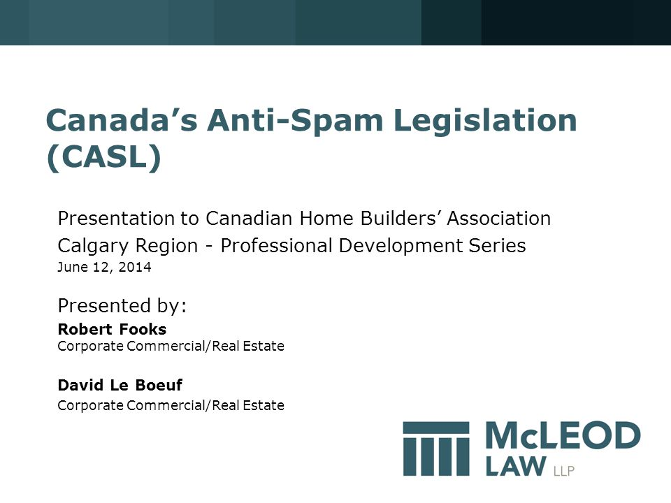 Canada's Anti-Spam Legislation (CASL) Presentation to Canadian Home Builders' Association Calgary Region - Professional Development Series June 12, 2014 Presented by: Robert Fooks Corporate Commercial/Real Estate David Le Boeuf Corporate Commercial/Real Estate