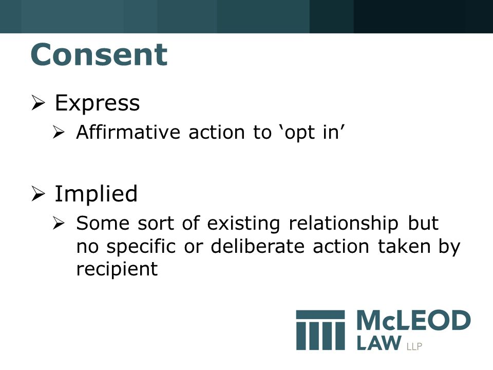 Consent  Express  Affirmative action to 'opt in'  Implied  Some sort of existing relationship but no specific or deliberate action taken by recipient