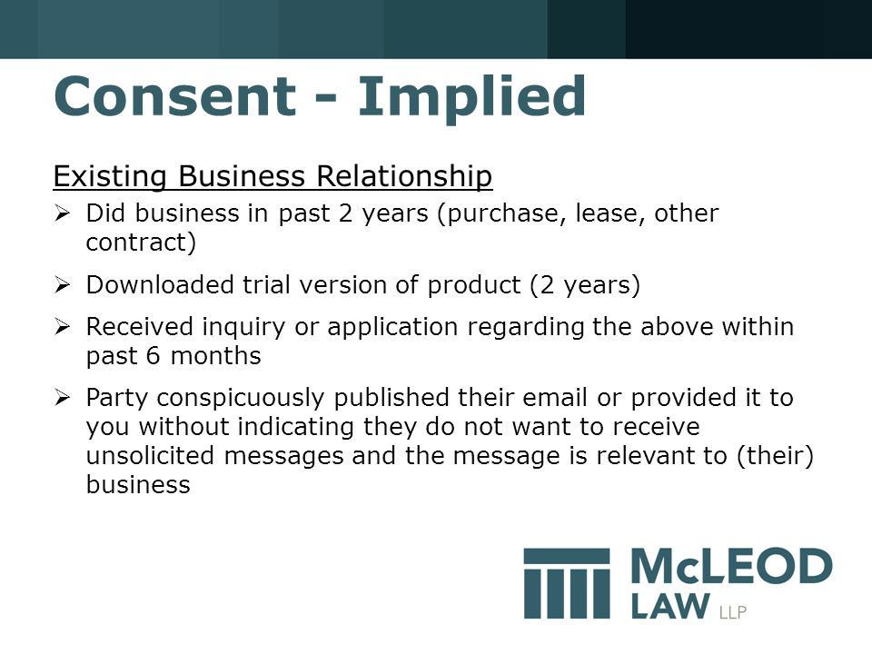Consent - Implied Existing Business Relationship  Did business in past 2 years (purchase, lease, other contract)  Downloaded trial version of product (2 years)  Received inquiry or application regarding the above within past 6 months  Party conspicuously published their email or provided it to you without indicating they do not want to receive unsolicited messages and the message is relevant to (their) business