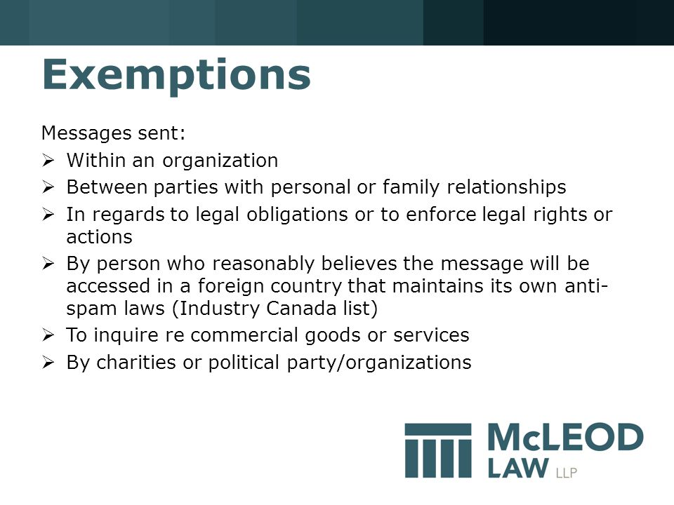 Exemptions Messages sent:  Within an organization  Between parties with personal or family relationships  In regards to legal obligations or to enforce legal rights or actions  By person who reasonably believes the message will be accessed in a foreign country that maintains its own anti- spam laws (Industry Canada list)  To inquire re commercial goods or services  By charities or political party/organizations