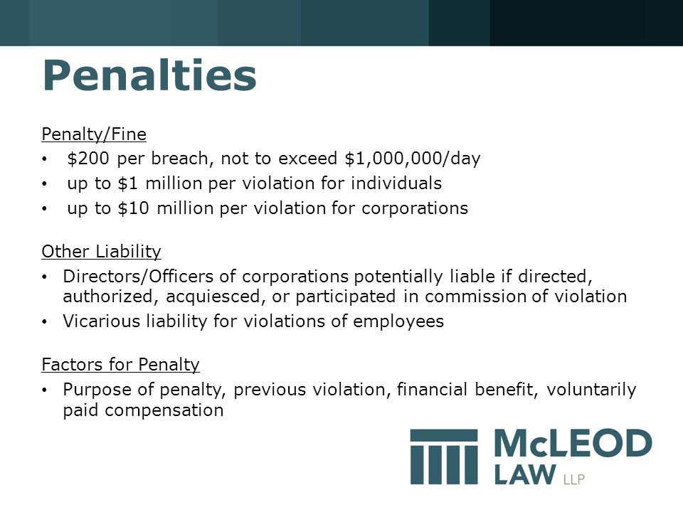 Penalties Penalty/Fine $200 per breach, not to exceed $1,000,000/day up to $1 million per violation for individuals up to $10 million per violation for corporations Other Liability Directors/Officers of corporations potentially liable if directed, authorized, acquiesced, or participated in commission of violation Vicarious liability for violations of employees Factors for Penalty Purpose of penalty, previous violation, financial benefit, voluntarily paid compensation