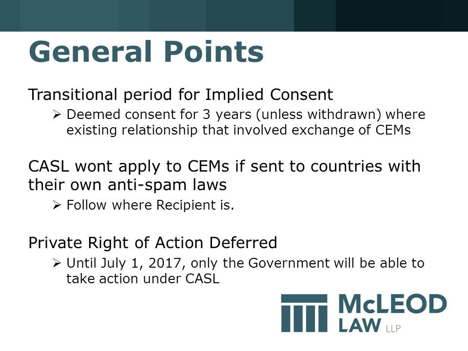General Points Transitional period for Implied Consent  Deemed consent for 3 years (unless withdrawn) where existing relationship that involved exchange of CEMs CASL wont apply to CEMs if sent to countries with their own anti-spam laws  Follow where Recipient is.