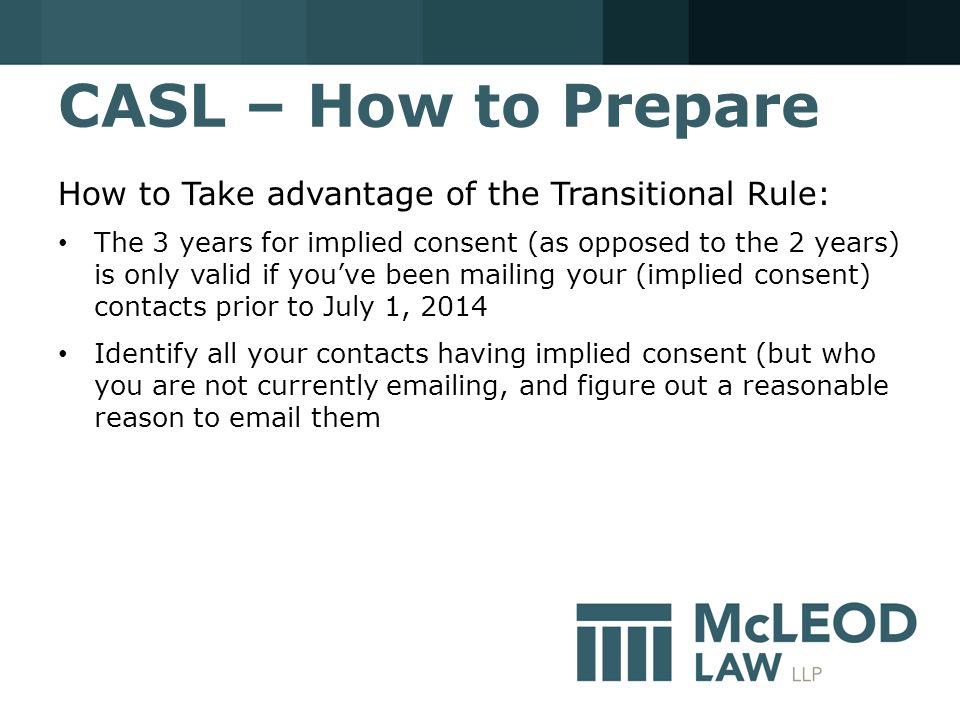 CASL – How to Prepare How to Take advantage of the Transitional Rule: The 3 years for implied consent (as opposed to the 2 years) is only valid if you've been mailing your (implied consent) contacts prior to July 1, 2014 Identify all your contacts having implied consent (but who you are not currently emailing, and figure out a reasonable reason to email them