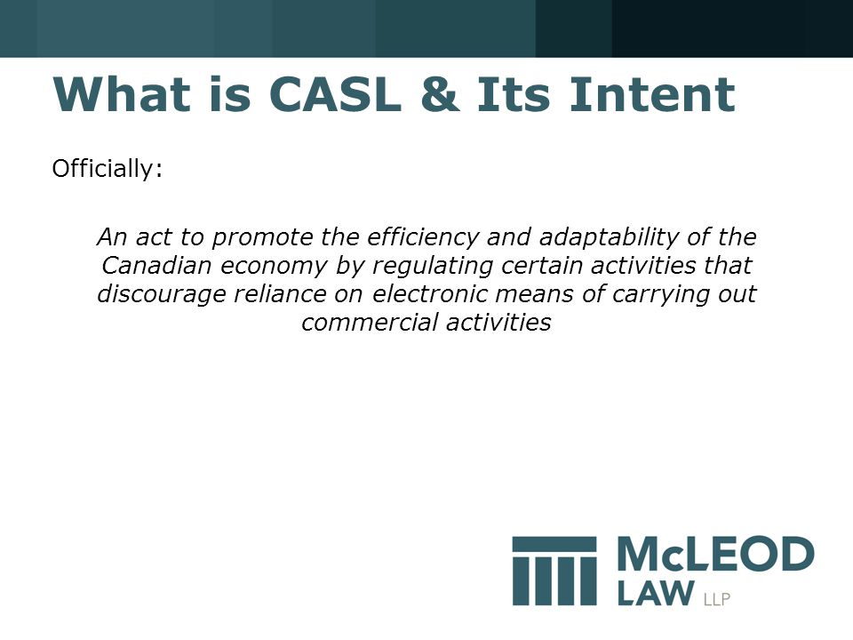 What is CASL & Its Intent Officially: An act to promote the efficiency and adaptability of the Canadian economy by regulating certain activities that discourage reliance on electronic means of carrying out commercial activities