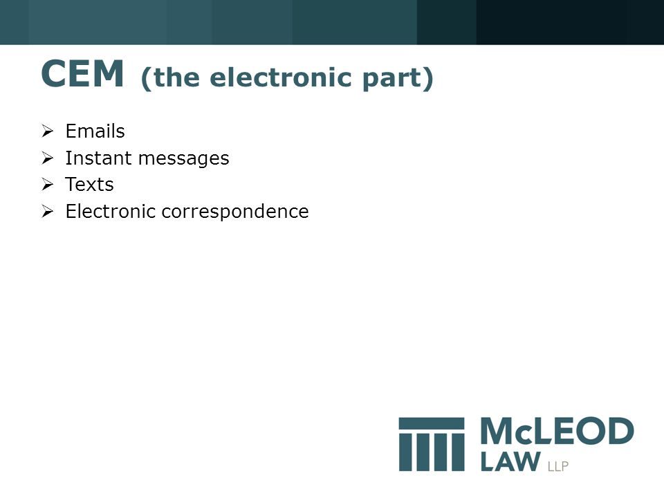 CEM (the electronic part)  Emails  Instant messages  Texts  Electronic correspondence