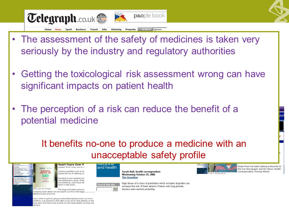 The assessment of the safety of medicines is taken very seriously by the industry and regulatory authorities Getting the toxicological risk assessment wrong can have significant impacts on patient health The perception of a risk can reduce the benefit of a potential medicine It benefits no-one to produce a medicine with an unacceptable safety profile