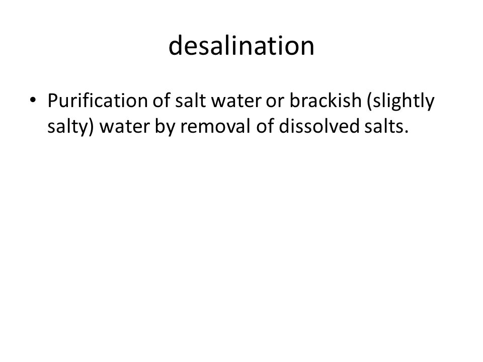 desalination Purification of salt water or brackish (slightly salty) water by removal of dissolved salts.