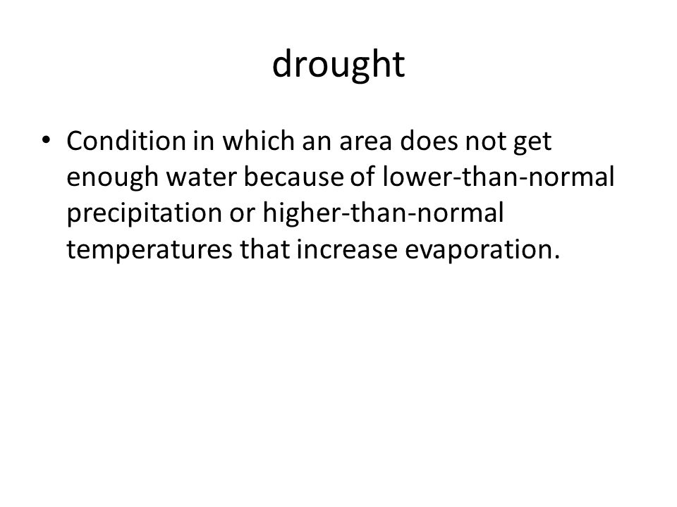 drought Condition in which an area does not get enough water because of lower-than-normal precipitation or higher-than-normal temperatures that increase evaporation.