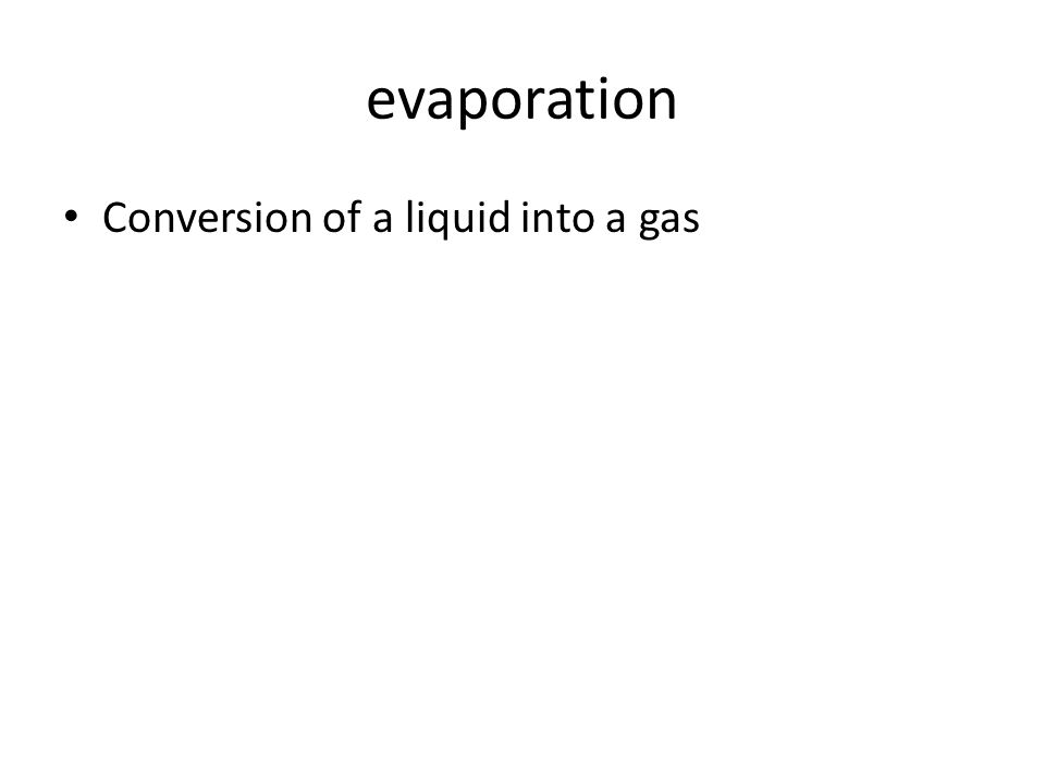 evaporation Conversion of a liquid into a gas