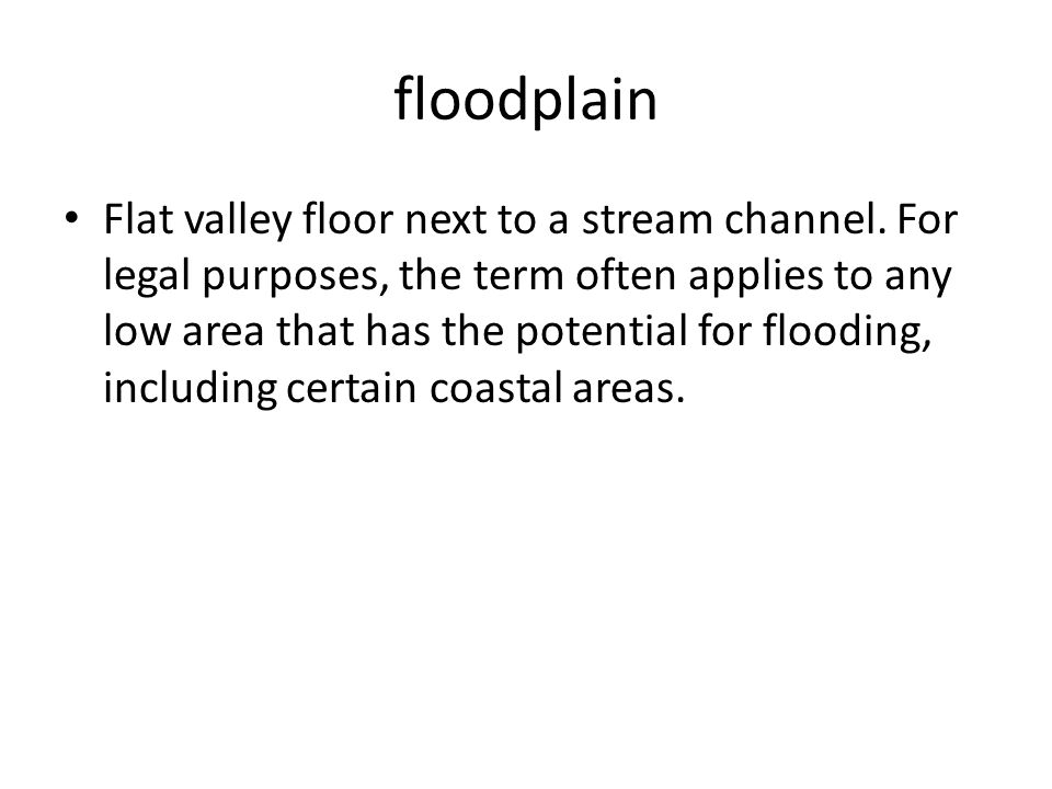 floodplain Flat valley floor next to a stream channel.